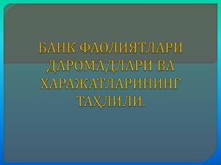 БАНК ФАОЛИЯТЛАРИ ДАРОМАДЛАРИ ВА ХАРАЖАТЛАРИНИНГ ТАҲЛИЛИ.