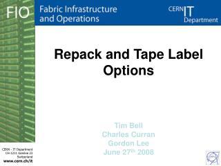Repack and Tape Label Options Tim Bell Charles Curran Gordon Lee June 27 th  2008