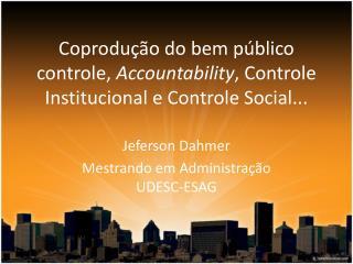 Coprodução do bem público controle,  Accountability , Controle Institucional e Controle Social...