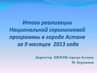 Итоги реализации  Национальной  скрининговой  программы в городе Астане  за 9 месяцев  201 3  года