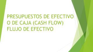 PRESUPUESTOS DE EFECTIVO O DE CAJA (CASH FLOW)  FLUJO DE EFECTIVO