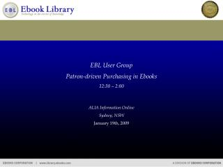 EBL User Group Patron-driven  Purchasing in Ebooks 12:30 – 2:00 ALIA Information Online