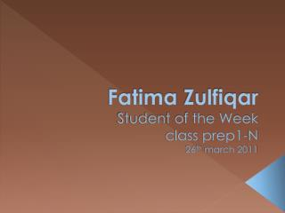 Fatima  Zulfiqar Student of the Week  class prep1-N 26 th  march 2011