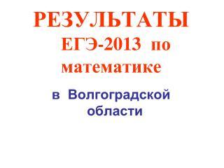 РЕЗУЛЬТАТЫ   ЕГЭ-2013   по  математике в  Волгоградской   области