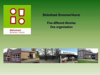 Bibliotheek  Brummen /Voorst Five  different  libraries One organisation