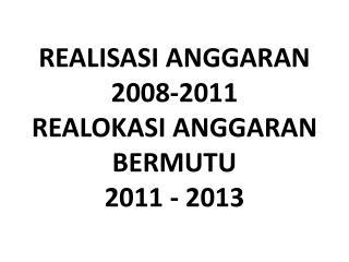 REALISASI ANGGARAN  2008-2011 REALOKASI ANGGARAN BERMUTU 2011 - 2013