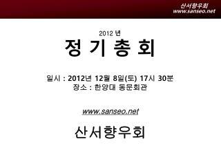 2012  년 정 기 총 회 일시  : 2012 년  12 월  8 일 ( 토 ) 17 시  30 분 장소  :  한양대 동문회관 sanseo 산서향우회