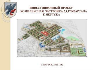 ИНВЕСТИЦИОННЫЙ ПРОЕКТ комплексная  застройка 2,4,17 квартала г . Якутска