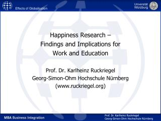Happiness Research    Findings and Implications for  Work and Education  Prof. Dr. Karlheinz Ruckriegel Georg-Simon-Ohm