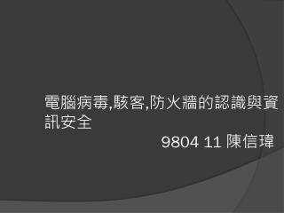 電腦病毒 , 駭客 , 防火牆的認識與 資訊安全                             9804 11  陳信瑋