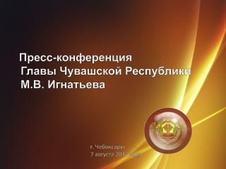 Пресс-конференция  Главы  Чувашской Республики М.В . Игнатьева