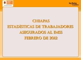 Chiapas Estadísticas de Trabajadores  Asegurados al IMSS febrero de 2012