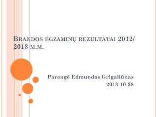 Brandos egzaminų  rezultatai 2012/ 2013 m.m.