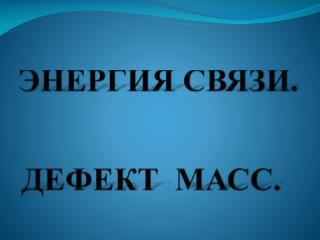 ЭНЕРГИЯ СВЯЗИ. ДЕФЕКТ  МАСС.