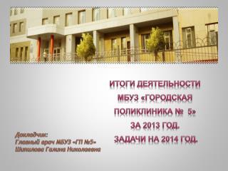 Итоги деятельности   МБУЗ «Городская поликлиника №  5»  за 2013 год.  Задачи на 2014 год.
