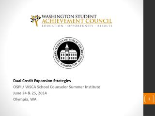 Dual Credit Expansion Strategies OSPI / WSCA School Counselor Summer Institute June 24 & 25, 2014