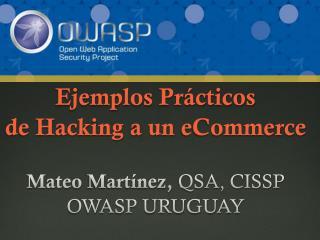 Ejemplos Prácticos de Hacking a un  eCommerce Mateo  Martínez ,  QSA, CISSP OWASP URUGUAY