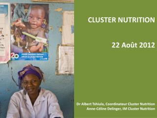 CLUSTER NUTRITION  22 Août 2012 Dr Albert Tshiula, Coordinateur Cluster Nutrition
