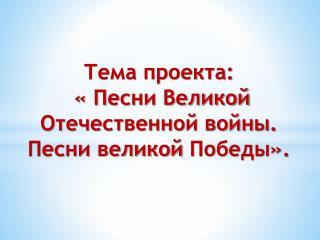 Тема проекта : « Песни Великой Отечественной войны. Песни великой  Победы».