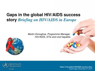 �Gaps in the global HIV/AIDS success story Copenhagen December 2 nd  2013
