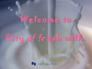 Welcome to City of fresh milk.
