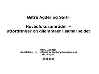 Østre Agder og SSHF Hovedfokusområder – utfordringer og dilemmaer i samarbeidet Harry Svendsen