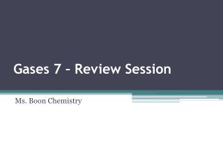 Gases 7  � Review Session