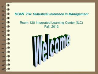 MGMT 276: Statistical Inference in Management Room 120 Integrated Learning Center (ILC) Fall, 2012