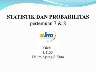 STATISTIK DAN PROBABILITAS pertemuan  7 & 8 Oleh  : L1153 Halim  Agung,S.Kom