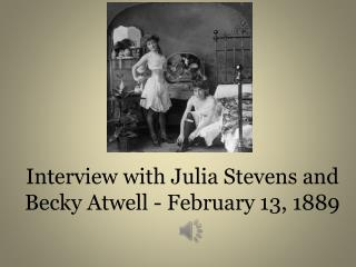 Interview with  Julia Stevens and Becky Atwell -  February 13, 1889
