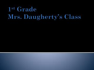 1 st  Grade Mrs. Daugherty's  Class