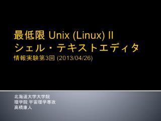 最低限  Unix (Linux) Ⅱ シェル・テキストエディタ 情報実験第 3 回  (2013/04/26)