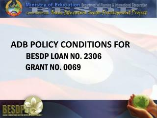 ADB POLICY CONDITIONS FOR  BESDP LOAN NO. 2306           GRANT NO. 0069