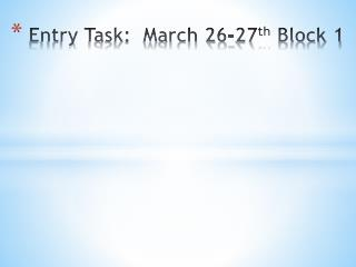 Entry Task:   March 26-27 th  Block 1