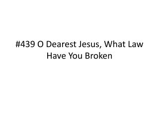 #439 O Dearest Jesus, What Law Have You Broken