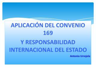 APLICACIÓN DEL CONVENIO 169  Y RESPONSABILIDAD INTERNACIONAL DEL ESTADO Antonia Urrejola