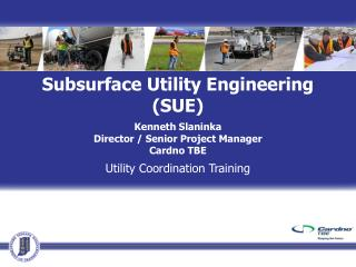 Subsurface Utility Engineering (SUE) Kenneth Slaninka Director / Senior Project Manager Cardno TBE
