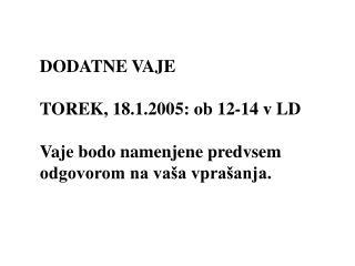 DODATNE VAJE TOREK, 18.1.2005: ob 12-14 v LD Vaje bodo namenjene predvsem