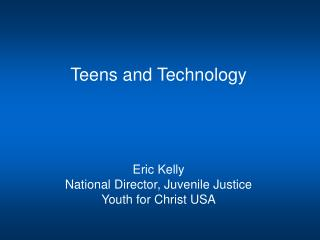 Teens and Technology Eric Kelly National Director, Juvenile Justice Youth for Christ USA