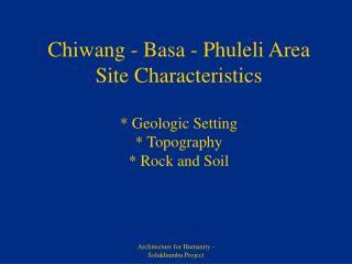 Chiwang - Basa - Phuleli Area Site Characteristics * Geologic Setting * Topography * Rock and Soil