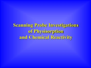 Scanning Probe Investigations  of Physisorption  and Chemical Reactivity