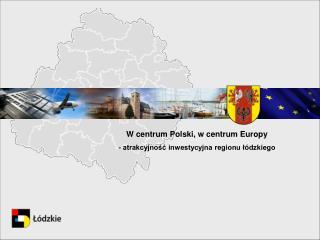 W centrum Polski, w centrum Europy - atrakcyjność inwestycyjna regionu łódzkiego