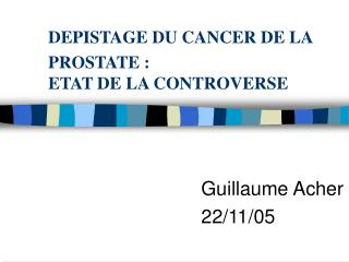 DEPISTAGE DU CANCER DE LA PROSTATE : ETAT DE LA CONTROVERSE