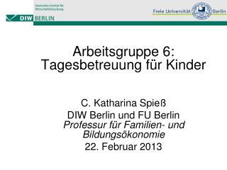 Arbeitsgruppe 6: Tagesbetreuung für Kinder C. Katharina Spieß