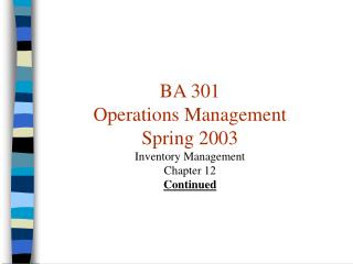 BA 301 Operations Management Spring 2003 Inventory Management Chapter 12 Continued