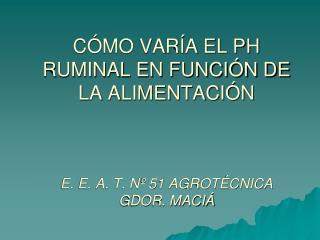 CÓMO VARÍA EL PH RUMINAL EN FUNCIÓN DE LA ALIMENTACIÓN E. E. A. T. Nº 51 AGROTÉCNICA GDOR. MACIÁ