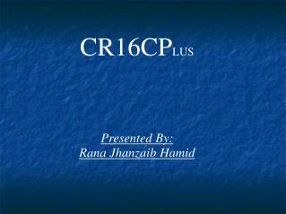 CR16CP LUS Presented By: Rana Jhanzaib Hamid