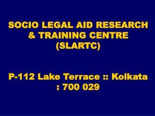 SOCIO LEGAL AID RESEARCH & TRAINING CENTRE  (SLARTC) P-112 Lake Terrace :: Kolkata : 700 029