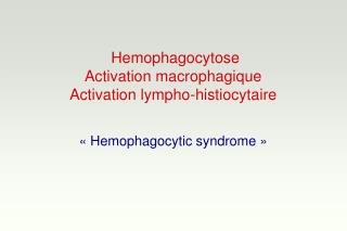 Hemophagocytose Activation macrophagique Activation lympho-histiocytaire