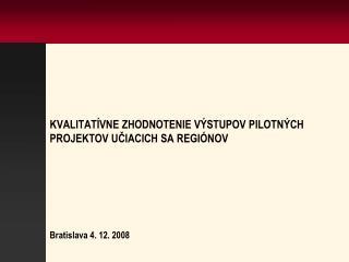 KVALITATÍVNE ZHODNOTENIE VÝSTUPOV PILOTNÝCH PROJEKTOV UČIACICH SA REGIÓNOV  Bratislava 4. 12. 2008